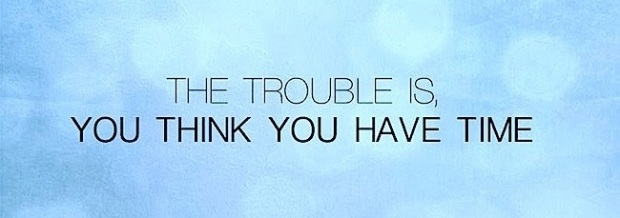 The-trouble-is-you-think-you-have-time1